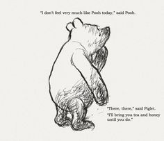 """""""I don't feel very much like Pooh today."""" Said Pooh."""" Said Piglet. """"I'll bring you tea & honey until you do."""" // Winnie the Pooh Christopher Robin, Eeyore, Tigger, Winnie The Pooh Quotes, Pooh Bear, Disney Quotes, Beautiful Words, Beautiful Mess, Feelings"""