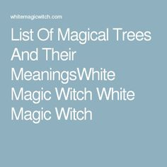 List Of Magical Trees And Their MeaningsWhite Magic Witch White Magic Witch