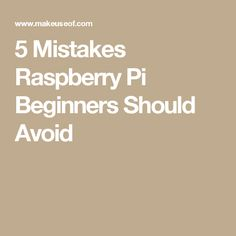 5 Mistakes Raspberry Pi Beginners Should Avoid