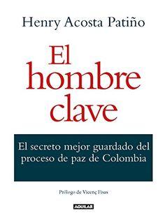 El hombre clave : el secreto mejor guardado del proceso de paz de Colombia / Henry Acosta Patiño