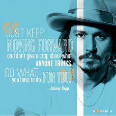 Just keep moving forward and don't give a crap about what anyone thinks. Do what you have to do for you. - Johnny Depp #motivate