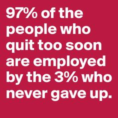 97% of the people who quit too soon are employed by the 3% who never gave up.  #nevergiveup #entrepreneur   (scheduled via http://www.tailwindapp.com?utm_source=pinterest&utm_medium=twpin&utm_content=post32023596&utm_campaign=scheduler_attribution)