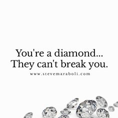 You're a diamond... They can't break you.