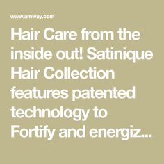 Hair Care from the inside out! Satinique Hair Collection features patented technology to Fortify and energize your hair! Satinique, exclusively from Amway.