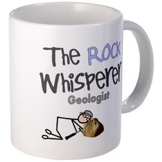 The Rock Whisperer Geology Mug ... too bad I don't drink coffee or this would be perfect!