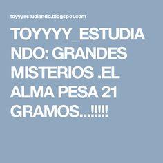 TOYYYY_ESTUDIANDO: GRANDES MISTERIOS .EL ALMA PESA 21 GRAMOS...!!!!!