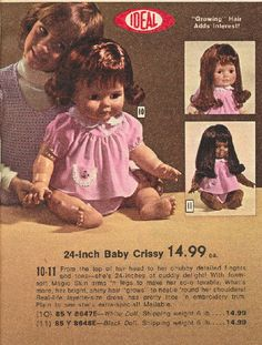 Had this doll as a kid, I loved her so much, she bathed with me until the water in her soured and she stunk so bad Mom threw her away, several years ago I bought her back on Ebay and she is sitting in my sons old rocking chair from when he was a lil guy.   Baby Crissy: had it. Her hair grew.