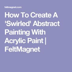 How To Create A 'Swirled' Abstract Painting With Acrylic Paint | FeltMagnet