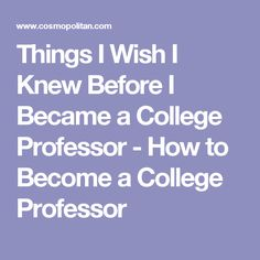 Things I Wish I Knew Before I Became a College Professor - How to Become a College Professor