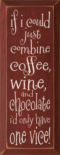 If I could just combine coffee, wine, and chocolate I'd only have one vice.