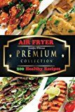 Air FRYER: The Premium Collection of 200 Healthy Recipes