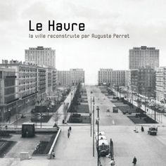 AUGUSTE PERRET (1874, died Feb'54) Le Havre. La ville reconstruite 1945-1964 Central And Eastern Europe, Le Havre, Antwerp, Normandy, Rotterdam, Wwii, New York Skyline, France, America