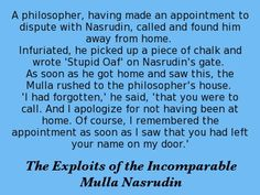 A philosopher, having made an appointment to dispute with Nasrudin, called and found him away from home. Infuriated, he picked up a piece of chalk and wrote 'Stupid Oaf' on Nasrudin's gate. As soon as he got home and saw this, the Mulla rushed to the philosopher's house. 'I had forgotten,' he said, 'that you were to call. And I apologize for not having been at home. Of course, I remembered the appointment as soon as I saw that you had left your name on my door.' -- Idries Shah The…
