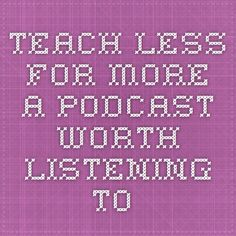 Teach Less for More. A podcast worth listening to.