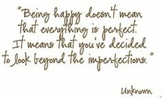 """Being happy doesn't mean that everything is perfect. It means that you've decided to look beyond the imperfections."" -Unknown"