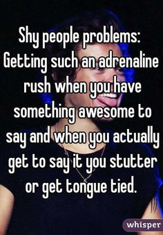 Shy people problems:  Getting such an adrenaline rush when you have something awesome to say and when you actually get to say it you stutter or get tongue tied.