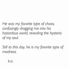 He was my favourite type of chaos, confusingly dragging me into his hazardous world, revealing the hysteria of my soul.  Still to this day, he is my favorite type of madness.  - k.a.