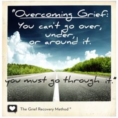 """Overcoming Grief: You can't go over, under, or around it. You must go through it"" - The Grief Recovery Method"