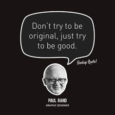 """""""Don't try to be original, just try to be good."""" -Paul Rand"""