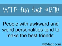 People with awkward and weird personalities tend to make the best friends. wtf fun facts>>>>>>>> Well, I'm awkward, and I also have a weird personality. so why do I have only 4 friends? The More You Know, Good To Know, Wtf Fun Facts Funny, Random Facts, Random Stuff, Funny Puns, Hilarious, Def Not, Things To Know