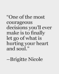 """One of the most courageous decisions you'll make is to finally let go of what is hurting your heart and soul."" — Brigitte Nicole #Inspirationalquote"