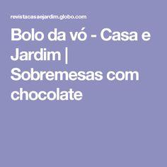 Bolo da vó - Casa e Jardim | Sobremesas com chocolate