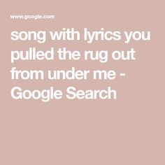 song with lyrics you pulled the rug out from under me I Google, Google Search, Song Lyrics, Memories, Songs, Memoirs, Souvenirs, Music Lyrics, Song Books
