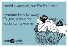 I need a vacation, but I'm flat broke. I wonder how far away Calgon, Xanax and vodka can take me?