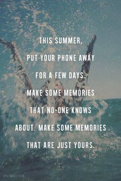 Travel Quote - This summer, put your phone away for a few days. Make some memories that no-one knows about. Make some memories that are just yours.