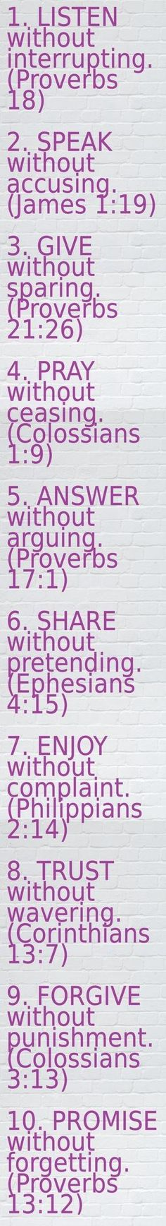 By Proverbsway. Love is..1. LISTEN without interrupting. (Proverbs 18) 2. SPEAK without accusing. (James 1:19) 3. GIVE without sparing. (Proverbs 21:26) 4. PRAY without ceasing. (Colossians 1:9) 5. ANSWER without arguing. (Proverbs 17:1) 6. SHARE without pretending. (Ephesians 4:15) 7. ENJOY without complaint. (Philippians 2:14) 8. TRUST without wavering. (Corinthians 13:7) 9. FORGIVE without punishment. (Colossians 3:13) 10. PROMISE without forgetting. (Proverbs 13:12) by AubergineDreams Philippians 2, Ephesians 4, Proverbs 21, Proverbs Bible Quotes, Pray Without Ceasing, Farm Family, Family Rules, Relationship Bible Verses, 1 Corinthians 7