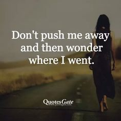 don't push me away and then wonder where I went.