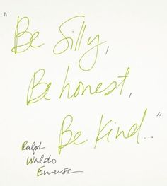 """Words of Wisdom - Ralph Waldo Emerson """"Be silly, be honest, be kind."""""""