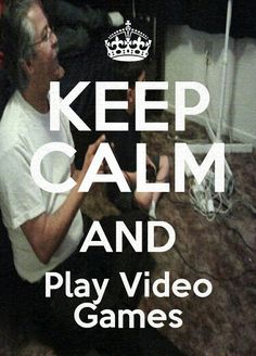 Play video games, and keep calm?  NOT POSSIBLE!