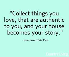 """Quotables: Why We Collect. """"Collect things you love, that are authentic to you, and your house becomes your story."""""""