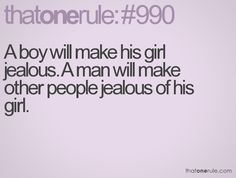 A boy will make his girl jealous. A man will make other people jealous of his girl.