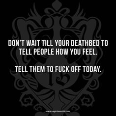 Don't wait till your deathbed to tell people how you feel.  Tell them to fuck off today.