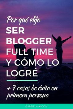 Por qué elijo ser Blogger Full Time y cómo logré hacerlo + 7 casos de éxito en primera persona — Gabriela H