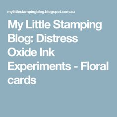 My Little Stamping Blog: Distress Oxide Ink Experiments - Floral cards
