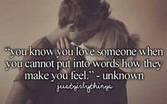 You know you love someone when you cannot put words into words how they make you feel