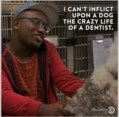 I can't inflict upon a dog the crazy life of a dentist. -Broad City