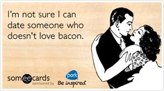 I'm not sure I can date someone who doesn't love bacon.