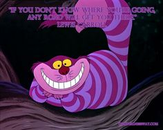 """""""If you don't know where you're going, any road will get you there."""" Lewis Carroll"""