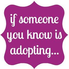 Advice to anyone with friends or family who might be adopting