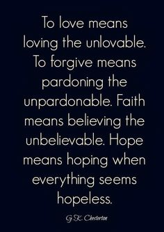 To love means loving the unlovable. To forgive means pardoning the unpardonable. Faith means believing the unbelievable. Hope means hoping w...