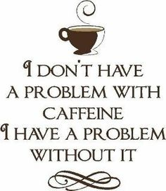 I don't have a problem with caffeine, I have a problem without it.
