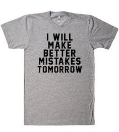 i will make better mistakes tomorrow t shirt