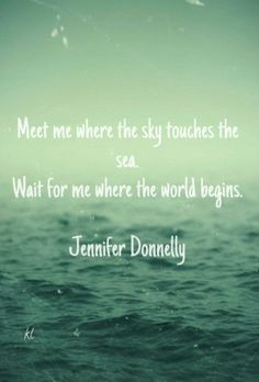 Meet me where the sky touches the sea. wait for me where the world begins. jennifer donnelly kl