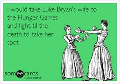 I would take Luke Bryan's wife to the Hunger Games and fight til the death to take her spot.