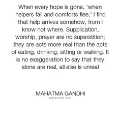 "Mahatma Gandhi - ""When every hope is gone, 'when helpers fail and comforts flee,' I find that help..."". god, religion, faith, prayer, religious, worship, gandhi, mohandas"