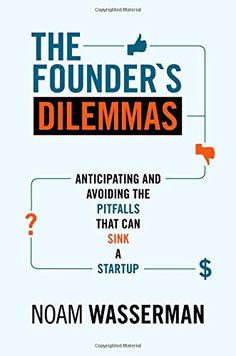 The Founder's Dilemmas: Anticipating and Avoiding the Pitfalls That Can Sink a Startup (The Kauffman Foundation Series on Innovation and Entrepreneurship) by Noam Wasserman